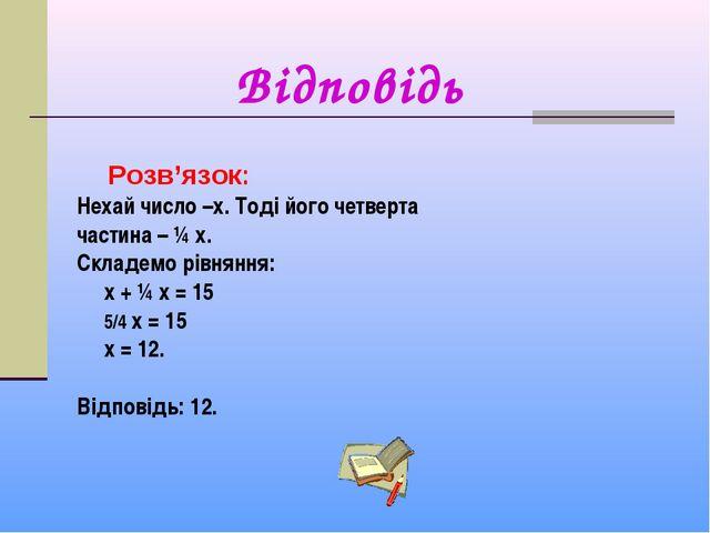 Розв'язок: Нехай число –х. Тоді його четверта частина – ¼ х. Складемо рівнян...