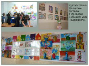 Художественно-творческие выставки в коридорах и кабинете ИЗО Нашей школы.