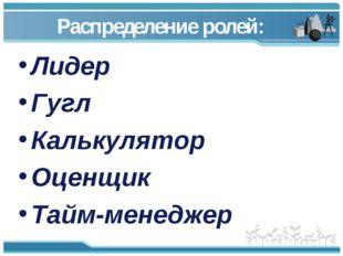 Распределение ролей: Лидер Гугл Калькулятор Оценщик Тайм-менеджер
