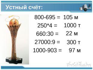Устный счёт: 800-695 = 250*4 = 660:30 = 27000:9 = 1000-903 = 105 м 1000 т 22