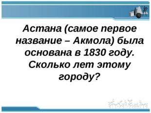 Астана (самое первое название – Акмола) была основана в 1830 году. Сколько л