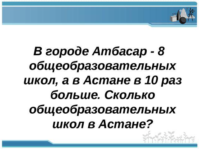 В городе Атбасар - 8 общеобразовательных школ, а в Астане в 10 раз больше. С...