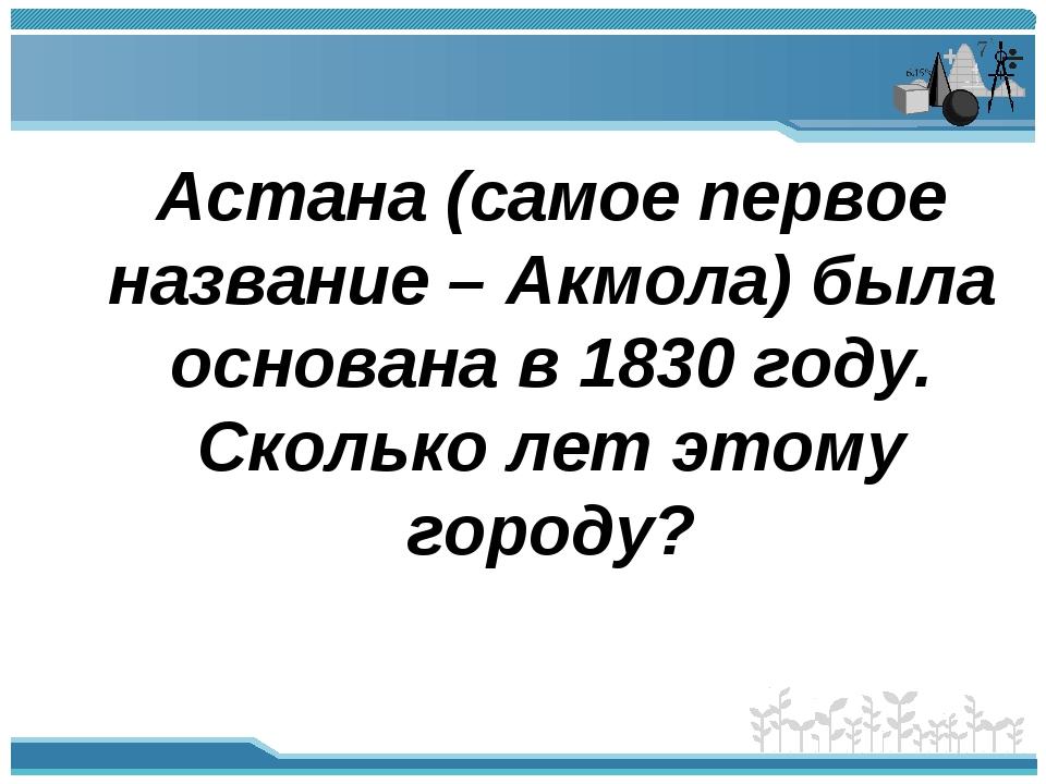 Астана (самое первое название – Акмола) была основана в 1830 году. Сколько л...