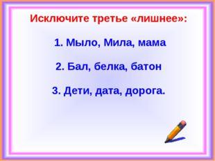 Исключите третье «лишнее»: 1. Мыло, Мила, мама 2. Бал, белка, батон 3. Дети,