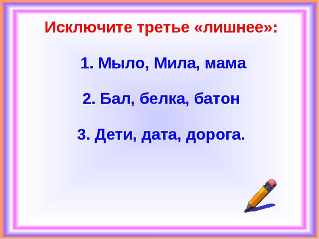 Исключите третье «лишнее»: 1. Мыло, Мила, мама 2. Бал, белка, батон 3. Дети,...