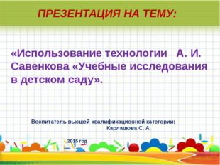 ПРЕЗЕНТАЦИЯ НА ТЕМУ: «Использование технологии А. И. Савенкова «Учебные иссле