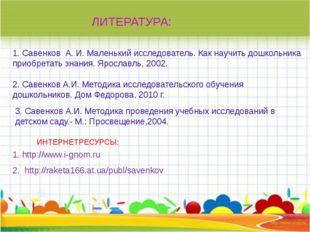 ЛИТЕРАТУРА: 1. Савенков А. И.Маленький исследователь. Как научить дошкольн
