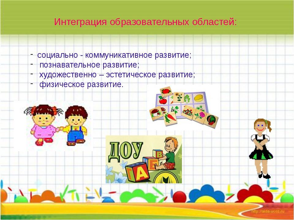 Интеграция образовательных областей: социально - коммуникативное развитие; п...