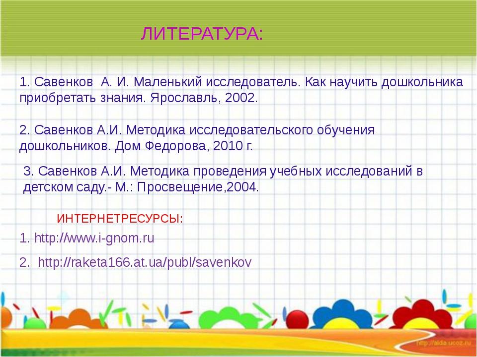 ЛИТЕРАТУРА: 1. Савенков А. И.Маленький исследователь. Как научить дошкольн...