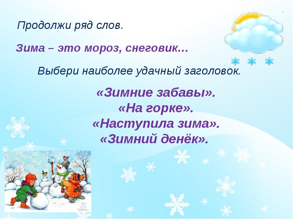 Продолжи ряд слов. Зима – это мороз, снеговик… Выбери наиболее удачный заголо...