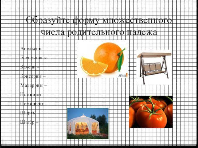 Образуйте форму множественного числа родительного падежа Апельсин – Боеприпас...