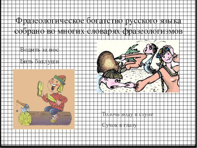 Фразеологическое богатство русского языка собрано во многих словарях фразеоло...