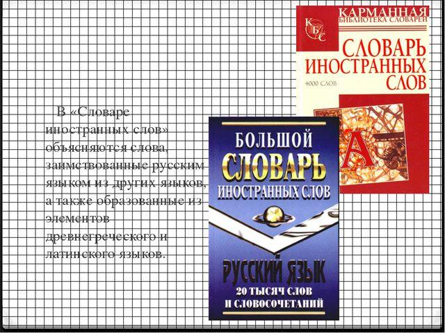 В «Словаре иностранных слов» объясняются слова, заимствованные русским языко...