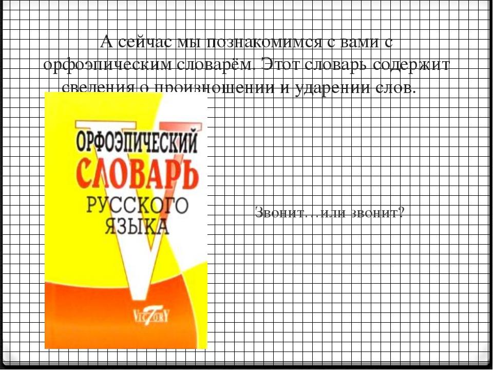 А сейчас мы познакомимся с вами с орфоэпическим словарём. Этот словарь содерж...