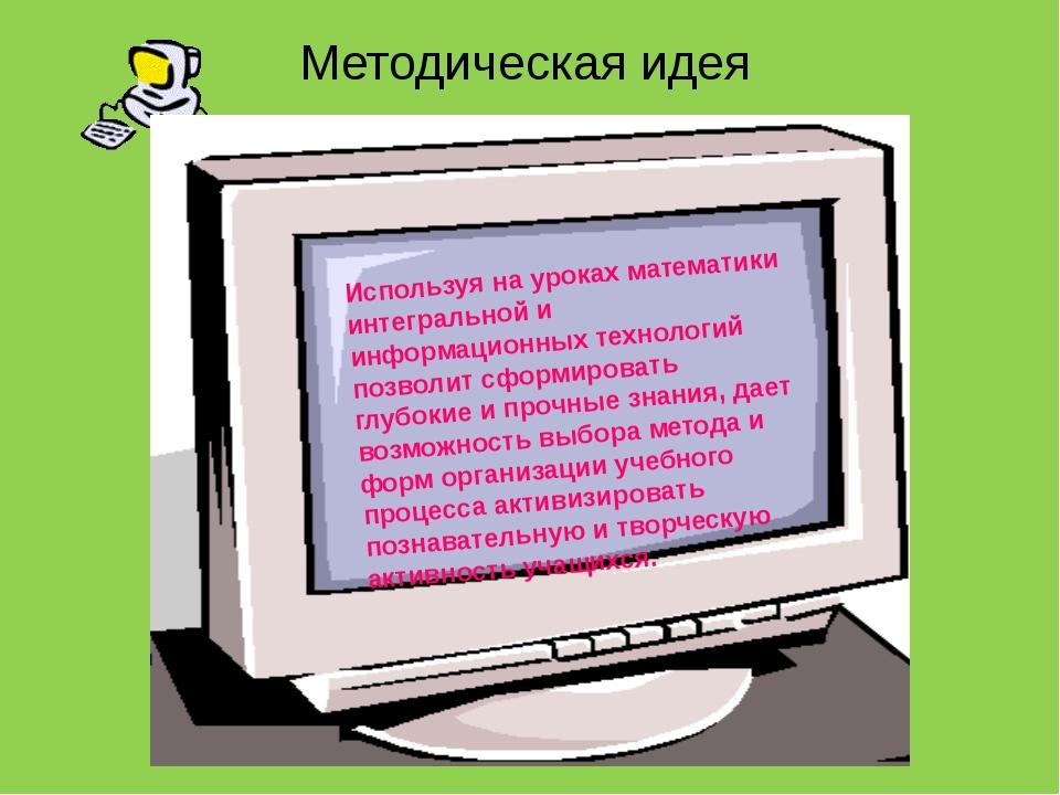 Методическая идея Используя на уроках математики интегральной и информационны...