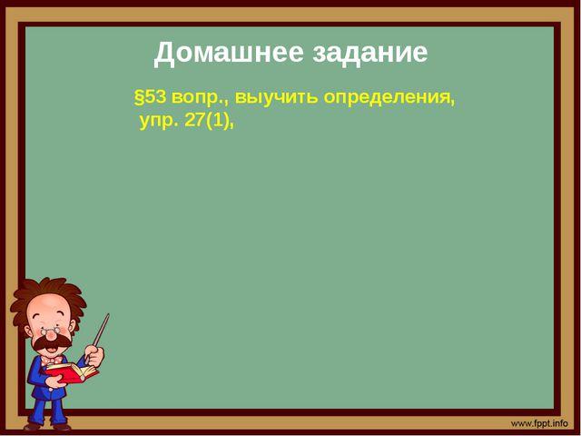 Домашнее задание §53 вопр., выучить определения, упр. 27(1),