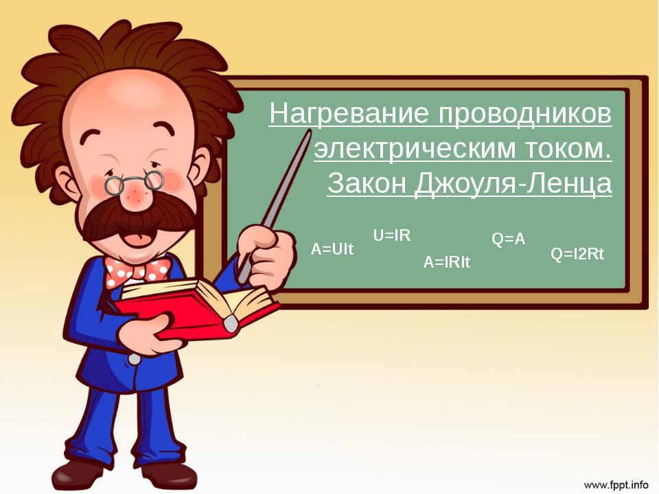 Нагревание проводников электрическим током. Закон Джоуля-Ленца Q=I2Rt A=UIt Q...
