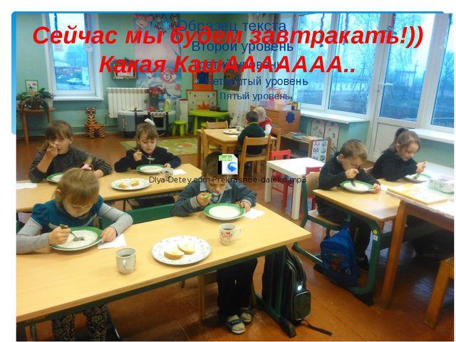 Сейчас мы будем завтракать!)) Какая КашААААААА..