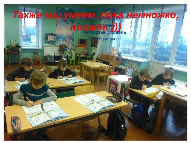 Также мы умеем, пока немножко, писать.)))