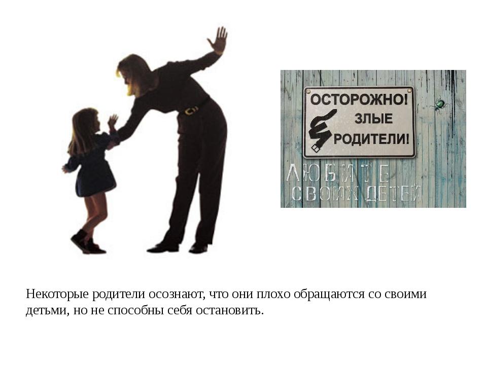 Некоторые родители осознают, что они плохо обращаются со своими детьми, но н...
