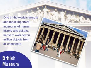 British Museum One of the world's largest and most important museums of human