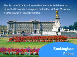 Buckingham Palace This is the official London residence of the British monarc