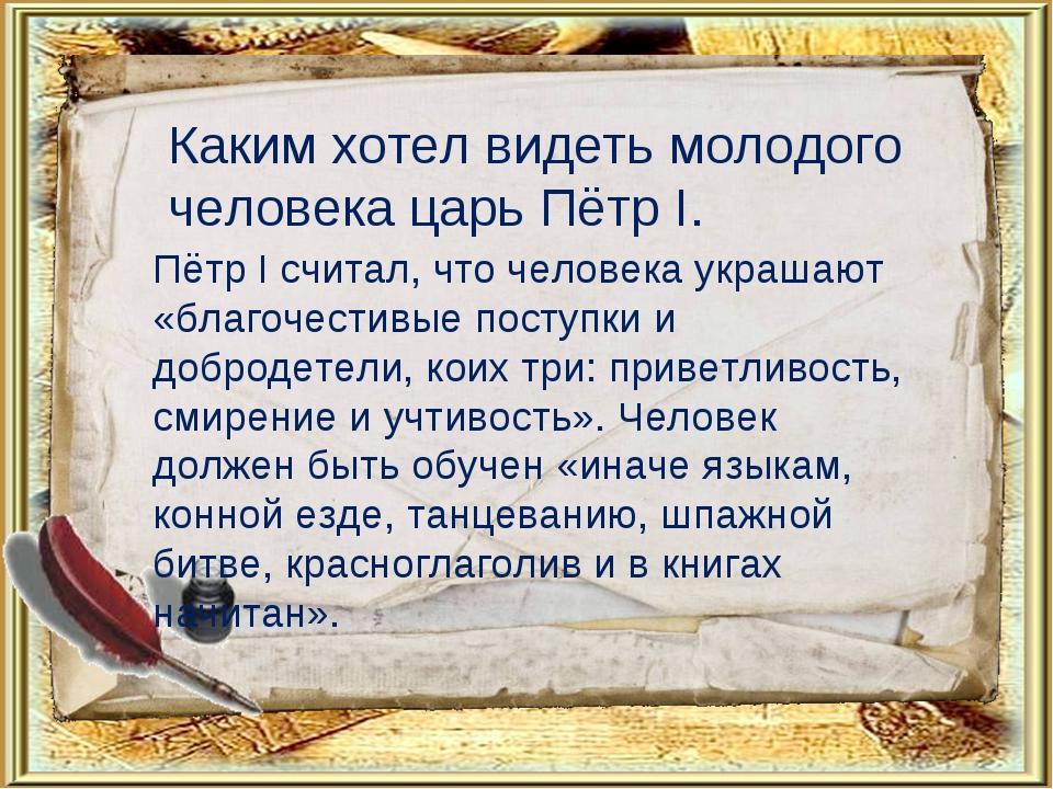 Каким хотел видеть молодого человека царь Пётр I. Пётр I считал, что человека...
