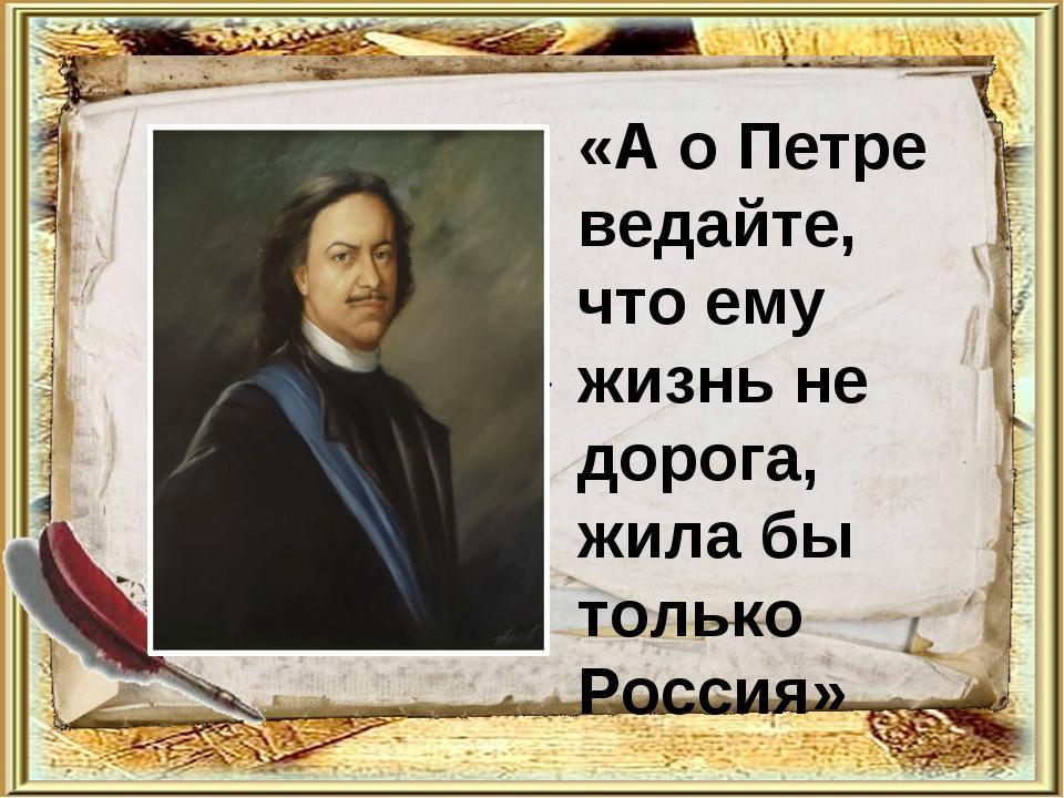 . «А о Петре ведайте, что ему жизнь не дорога, жила бы только Россия»
