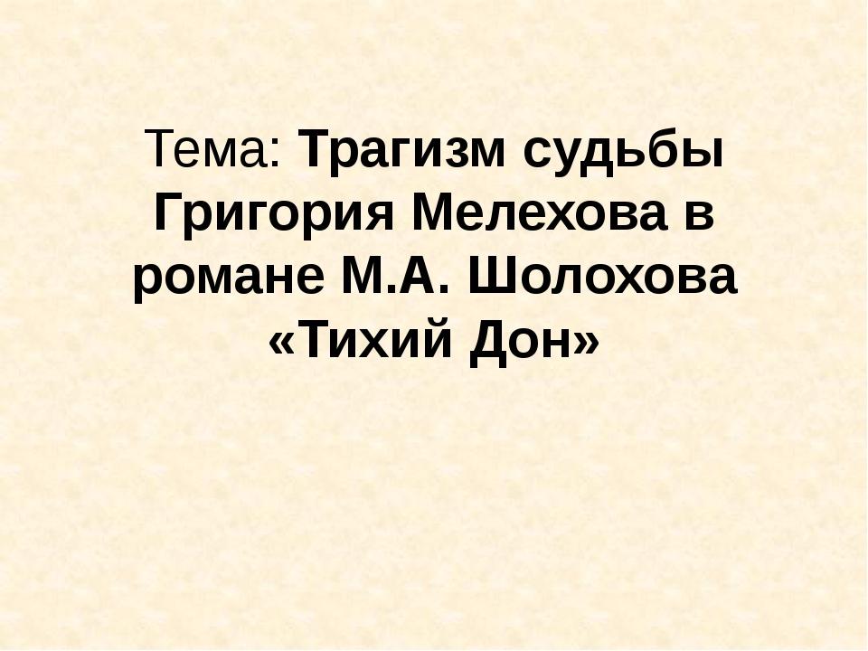 Тема: Трагизм судьбы Григория Мелехова в романе М.А. Шолохова «Тихий Дон»