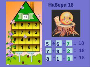 Набери 18 5 6 7 9 9 2 1 8 7 + + + + + + = = = 18 18 18