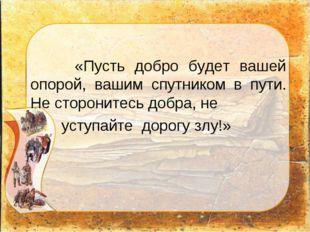 «Пусть добро будет вашей опорой, вашим спутником в пути. Не сторонитесь добр