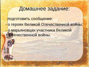 Домашнее задание: подготовить сообщение: - о героях Великой Отечественной вой