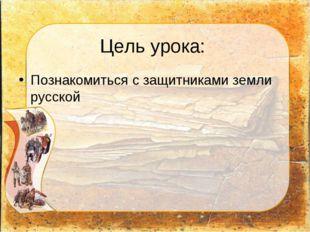 Цель урока: Познакомиться с защитниками земли русской