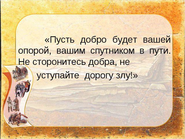 «Пусть добро будет вашей опорой, вашим спутником в пути. Не сторонитесь добр...