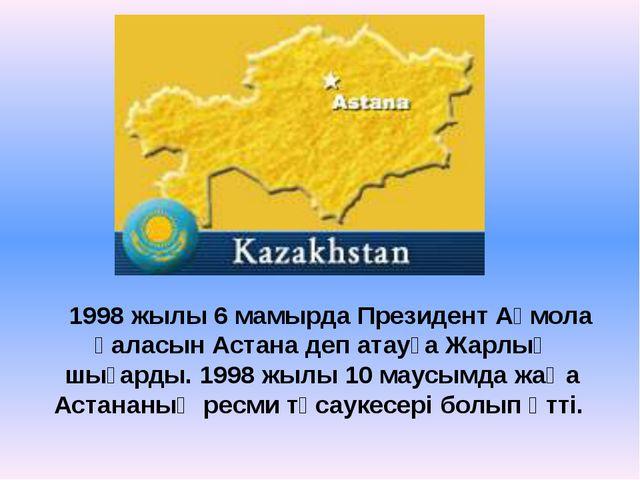 1998 жылы 6 мамырда Президент Ақмола қаласын Астана деп атауға Жарлық шығарды...
