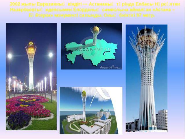 2002 жылы Евразияның кіндігі — Астананың төрінде Елбасы Нұрсұлтан Назарбаевты...