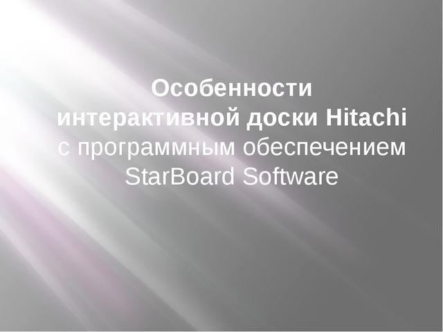 Особенности интерактивной доски Hitachi с программным обеспечением StarBoard...