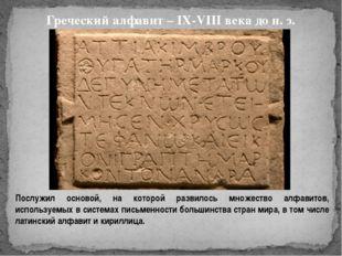 Греческий алфавит – IX-VIII века до н. э. Послужил основой, на которой разви
