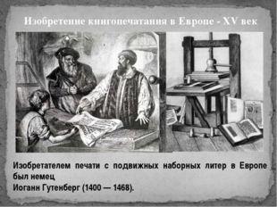 Изобретение книгопечатания в Европе - XV век Изобретателем печати с подвижны