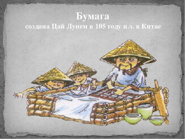 Бумага создана Цай Лунем в 105 году н.э. в Китае