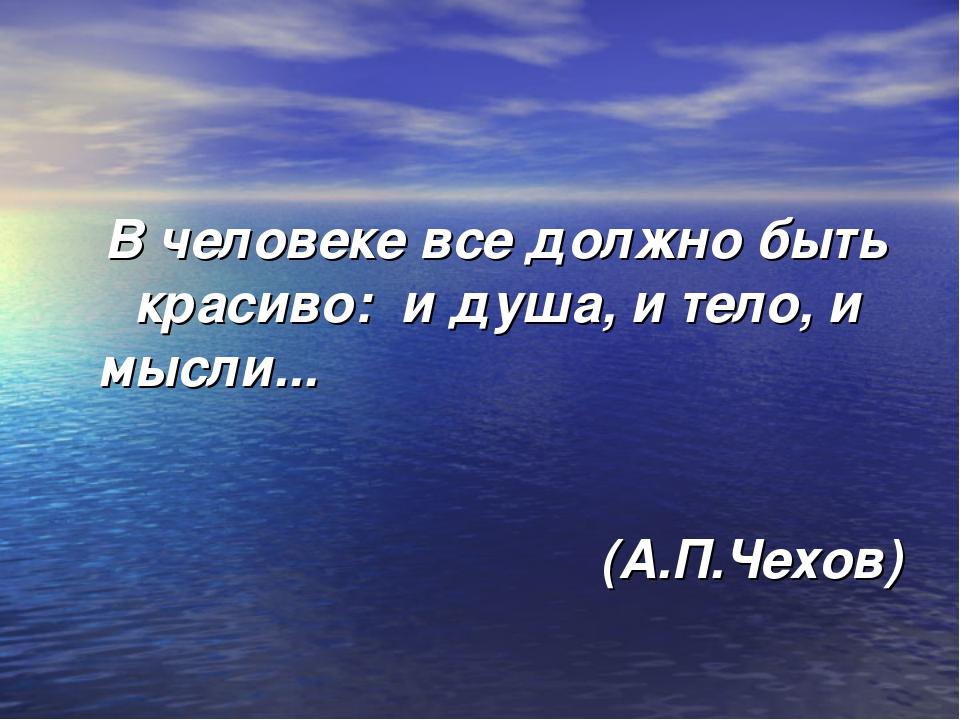 В человеке все должно быть красиво: и душа, и тело, и мысли... (А.П.Чехов)