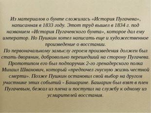 Из материалов о бунте сложилась «История Пугачева», написанная в 1833 году. Э