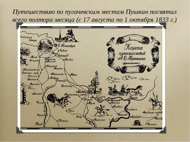 Путешествию по пугачевским местам Пушкин посвятил всего полтора месяца (с 17...