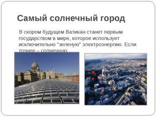 Самый солнечный город В скором будущем Ватикан станет первым государством в м