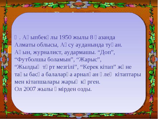 Ө. Ақыпбекұлы 1950 жылы 8 қазанда Алматы облысы, Ақсу ауданында туған. Ақын,...