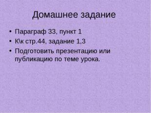 Домашнее задание Параграф 33, пункт 1 К\к стр.44, задание 1,3 Подготовить пре