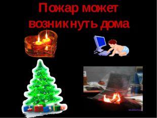 Пожар может возникнуть дома