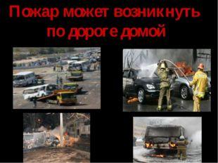 Пожар может возникнуть по дороге домой