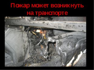 Пожар может возникнуть на транспорте