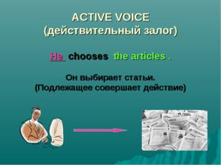 ACTIVE VOICE (действительный залог) He chooses the articles . Он выбирает ста